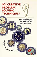 101 Creative Problem Solving Techniques: The Handbook of New Ideas for Business Front Cover