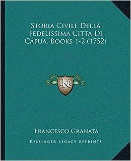 Storia Civile Della Fedelissima Citta Di Capua, Books 1-2 (1752)