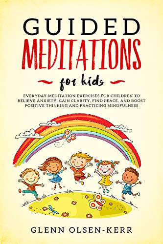 Guided Meditations for Kids: Everyday Meditation Exercises For Children To Relieve Anxiety, Gain Clarity, Find Peace, And Boost Positive Thinking And Practicing ... (Mindfulness Meditation for Kids Book 7)