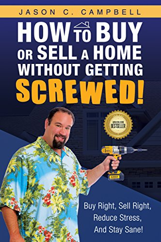 How To Buy Or Sell A Home Without Getting SCREWED!: Buy Right, Sell Right, Reduce Stress, And Stay Sane!
