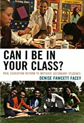 Can I Be in Your Class?: Real Education Reform to Motivate Secondary Students by Denise Fawcett Facey (2011-08-09)