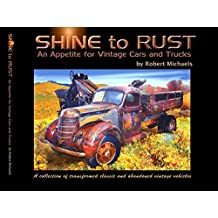 SHINE to RUST - An Appetite for Vintage Cars and Trucks: A collection of transformed classic and abandoned vintage vehicles