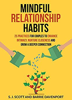 Mindful Relationship Habits: 25 Practices for Couples to Enhance Intimacy, Nurture Closeness, and Grow a Deeper Connection by [Scott, S.J., Davenport, Barrie]