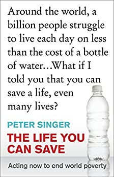 The Life You Can Save: Acting Now to End World Poverty by [Singer, Peter]