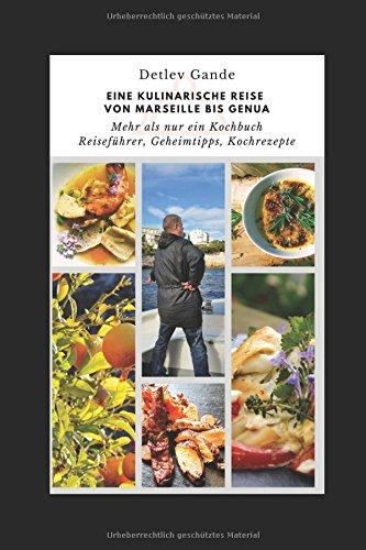 Eine kulinarische Reise von Marseille bis Genua: Mehr als nur ein Kochbuch Reiseführer, Geheimtipps, Kochrezepte (Kulinarische Reisen, Band 2)