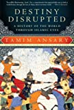 img - for Destiny Disrupted: A History of the World Through Islamic Eyes book / textbook / text book
