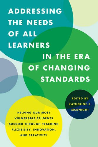 Addressing the Needs of All Learners in the Era of Changing Standards: Helping Our Most Vulnerable Students Succeed through Teaching Flexibility, Innovation, and Creativity