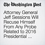 Attorney General Jeff Sessions Will Recuse Himself From Any Probe Related to 2016 Presidential Campaign | Karoun Demirjian,Ed O'Keefe,Sari Horwitz,Matt Zapotosky