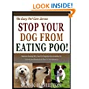STOP YOUR DOG FROM EATING POO!  Discover Exactly Why Your Pet Dog Eats poo And How To Quickly And Easily Put A Stop To this Behavior! (The Easy Pet Care Series Book 3)