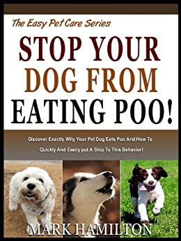 STOP YOUR DOG FROM EATING POO!  Discover Exactly Why Your Pet Dog Eats poo And How To Quickly And Easily Put A Stop To this Behavior! (The Easy Pet Care Series Book 3) by [Hamilton, Mark]