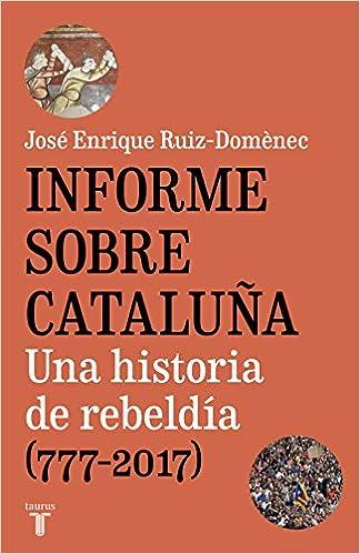 Informe sobre Cataluña: Una historia de rebeldía 777-2017: Amazon.es: José Enrique Ruiz-Domènec: Libros