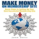 Make Money on Membership Site: Basic Steps in Setting up Your Own Successful Membership Site Audiobook by John Davis Narrated by Troy McElfresh