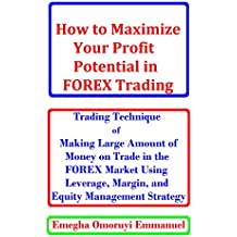 How to Maximize Your Profit Potential in Forex Trading: Trading Technique for Making Large Amount of Money on Every Trade in the Forex Market Using Leverage, Margin, and Equity Management Strategy