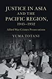 Justice in Asia and the Pacific Region, 1945-1952 : Allied War Crimes Prosecutions, Totani, Yuma, 1107087627