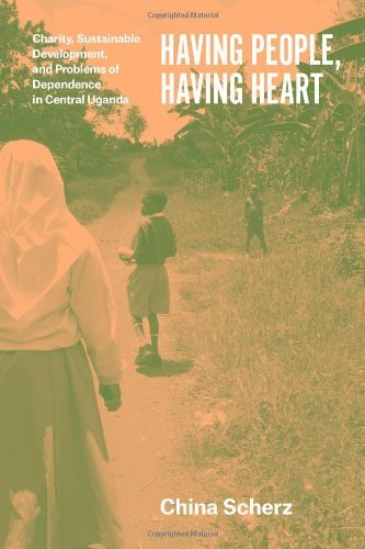 Having People, Having Heart: Charity, Sustainable Development, and Problems of Dependence in Central Uganda by Scherz China (2014-07-04) Paperback (China 2014)