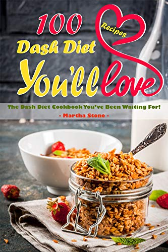 100 Dash Diet Recipes You'll Love: The Dash Diet Cookbook You've Been Waiting For! by Martha Stone