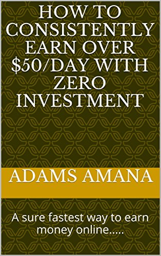 How To Consistently Earn Over $50/Day With Zero Investment: A sure fastest way to earn money online.....
