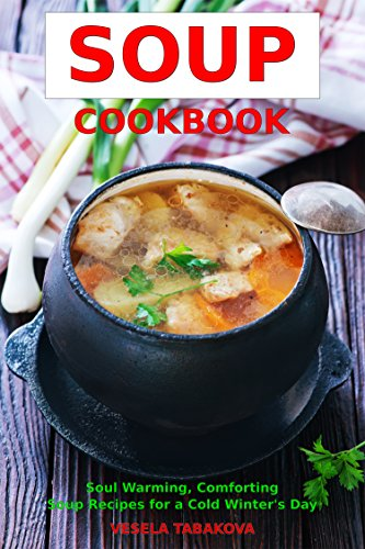 Soup Cookbook: Soul Warming, Comforting Soup Recipes for a Cold Winter