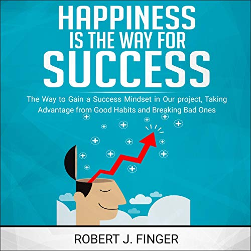Happiness Is the Way for Success: The Way to Gain a Success Mindset in Our Project, Taking Advantage from Good Habits and Breaking Bad Ones
