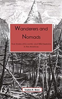 Wanderers & Nomads: True Stories of Eccentric and Wild Explorers in the Americas (Explorers of the Americas Series Book 1) by [Bown, Stephen R.]