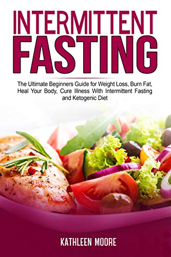 Intermittent Fasting: The Ultimate Beginners Guide for Weight Loss, Burn Fat, Heal Your Body, Cure Illness With Intermittent Fasting and Ketogenic Diet