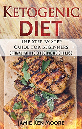 Ketogenic Diet :The Step by Step Guide For Beginners: Ketogenic Diet For Beginners : Ketogenic Diet For Weight Loss : Keto Diet : The Step by Step Guide For Beginners by Jamie Ken Moore