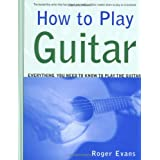 How to Play Guitar: Everything You Need to Know to Play the Guitar ~ Roger Evans
