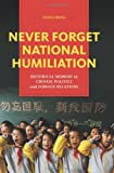 Never Forget National Humiliation : Historical Memory in Chinese Politics and Foreign Relations, Wang, Zheng, 0231148917