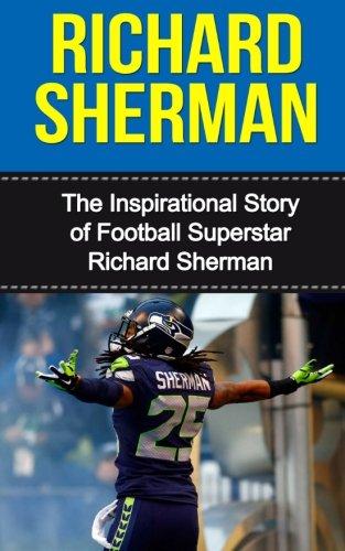 Richard Sherman: The Inspirational Story of Football Superstar Richard Sherman (Richard Sherman Unauthorized Biography, Seattle Seahawks, Stanford University, NFL Books)