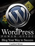 WordPress Power Guide - Using WordPress to Blog Your Way to Success - Blogging Guide