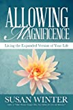 Allowing Magnificence: Living the Expanded Version of Your Life