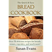The Quick & Easy Bread Cookbook: Over 75 delicious recipes for breads, scones, cupcakes, and much more!
