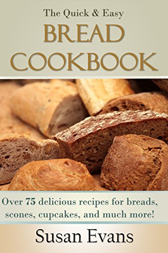 The Quick & Easy Bread Cookbook: Over 75 delicious recipes for breads, scones, cupcakes, and much more! by [Evans, Susan]
