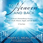 To Heaven and Back: A Doctor's Extraordinary Account of Her Death, Heaven, Angels, and Life Again Hörbuch von Mary C. Neal Gesprochen von: Rebecca Lowman