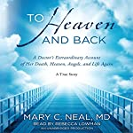 To Heaven and Back: A Doctor's Extraordinary Account of Her Death, Heaven, Angels, and Life Again | Mary C. Neal MD