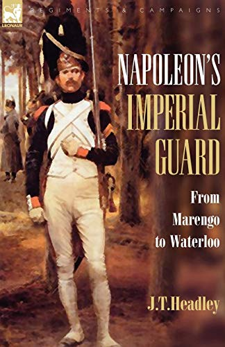 Napoleon's Imperial Guard: From Marengo to Waterloo (Regiments & Campaigns) ()