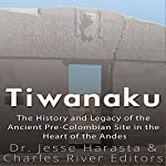 Tiwanaku: The History and Legacy of the Ancient Pre-Colombian Site in the Heart of the Andes | Charles River Editors,Dr. Jesse Harasta