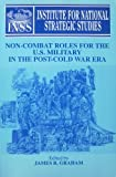 Non-Combat Roles for the U. S. Military in the Post Cold-War Era 9780788100338