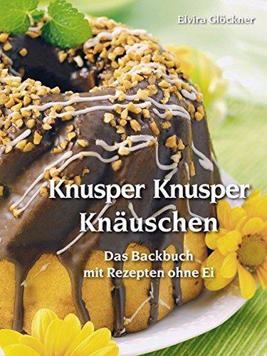 Knusper Knusper Knäuschen: Das Backbuch mit Rezepten ohne Ei