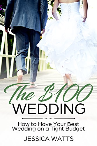The Hundred Dollar Wedding: How to Have Your Best Wedding on a Tight Budget by [Watts, Jessica]