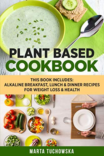 Plant Based Cookbook: Alkaline Breakfast, Lunch & Dinner Recipes for Weight Loss & Health (Nutrition, Weight Loss, Plant Based Diet)