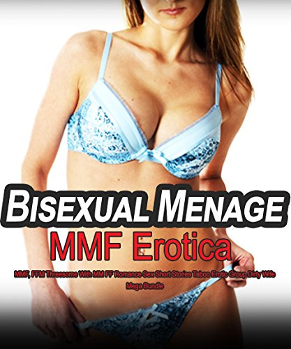 Bisexual Menage MMF Erotica: MMF, FFM Threesome With MM FF Romance Sex Short Stories Taboo Erotic Group Dirty Wife Mega Bundle (Taboo Erotic Short Stories)