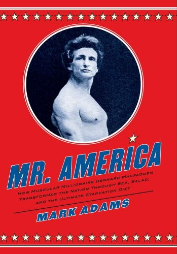 Mr. America: How Muscular Millionaire Bernarr Macfadden Transformed the Nation Through Sex, Salad, and the Ultimate Starvation Diet - Adams Salad