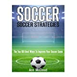 Soccer: Soccer Strategies- The Top 100 Best Ways To Improve Your Soccer Game