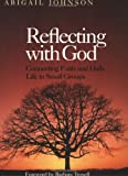 Reflecting with God : Connecting Faith and Daily Life in Small Groups, Johnson, Abigail, 1566992923