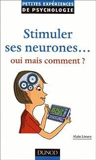 Stimuler ses neurones... Oui mais comment ? par Alain Lieury