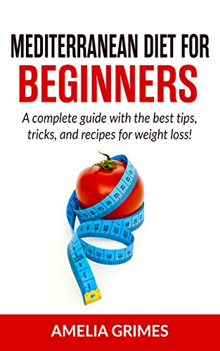 Mediterranean Diet for Beginners : A Complete Guide with the Best Tips, Tricks, and Recipes for Weight Loss! (Dieting for Beginners Book 2) by Amelia Grimes