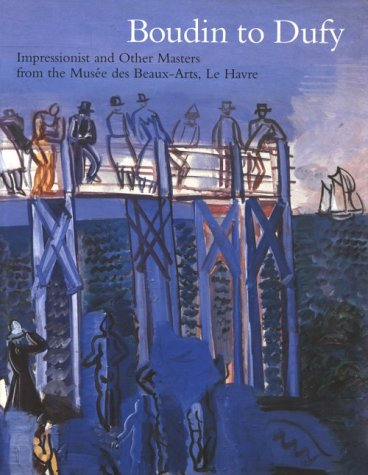 Boudin to Dufy: Impressionist and Other Masters from the Musees Des Beaux-Arts, Le Havre