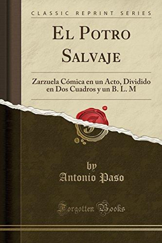 El Potro Salvaje: Zarzuela Cómica en un Acto, Dividido en Dos Cuadros y un B. L. M (Classic Reprint) (Spanish Edition)