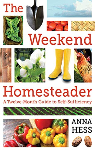 The Weekend Homesteader: A Twelve-Month Guide to Self-Sufficiency by [Hess, Anna]
